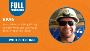 EP.96 Aaron White on Putting Mining Life into Words and Connecting Through Mine Site Stories